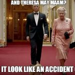 Bond & The Queen | AND THERESA MAY MAAM? MAKE IT LOOK LIKE AN ACCIDENT 007!!! | image tagged in bond  the queen | made w/ Imgflip meme maker