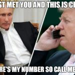 Putin/Trump phone call | I JUST MET YOU AND THIS IS CRAZY BUT HERE'S MY NUMBER SO CALL ME MAYBE | image tagged in putin/trump phone call | made w/ Imgflip meme maker
