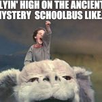 falcor - neverending story | FLYIN' HIGH ON THE ANCIENT MYSTERY  SCHOOLBUS LIKE... | image tagged in falcor - neverending story | made w/ Imgflip meme maker