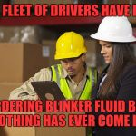 Workplace safety doing it wrong | OUR FLEET OF DRIVERS HAVE BEEN ORDERING BLINKER FLUID BUT NOTHING HAS EVER COME IN! | image tagged in workplace safety doing it wrong | made w/ Imgflip meme maker