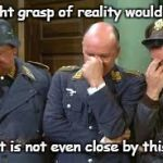 triple face palm hogan heroes | A light grasp of reality would help But it is not even close by this one | image tagged in triple face palm hogan heroes | made w/ Imgflip meme maker