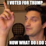 drunkidea | I VOTED FOR TRUMP NOW WHAT DO I DO ? | image tagged in drunkidea | made w/ Imgflip meme maker