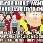 Captain Hindsight Meme | IF YOU DIDN'T WANT YOUR CAREER TO END THEN YOU SHOULDN'T HAVE POSTED A PHOTO OF YOU HOLDING A BLOODIED DECAPITATED HEAD OF THE PRESIDENT. | image tagged in memes,captain hindsight | made w/ Imgflip meme maker