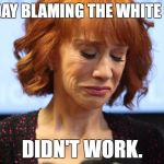 Kathy Griffin Crying | THE DAY BLAMING THE WHITE GUYS DIDN'T WORK. | image tagged in kathy griffin crying | made w/ Imgflip meme maker