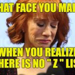 "Kathy Griffin has fallen off of any list | THAT FACE YOU MAKE WHEN YOU REALIZE THERE IS NO "" Z "" LIST 