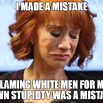 Kathy Griffin Crying | I MADE A MISTAKE BLAMING WHITE MEN FOR MY OWN STUPIDTY WAS A MISTAKE | image tagged in kathy griffin crying | made w/ Imgflip meme maker
