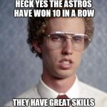 Napolean Dynamite | HECK YES THE ASTROS HAVE WON 10 IN A ROW THEY HAVE GREAT SKILLS | image tagged in napolean dynamite | made w/ Imgflip meme maker
