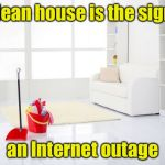 Clean House | A clean house is the sign of an Internet outage | image tagged in clean house,memes | made w/ Imgflip meme maker