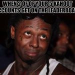 Kahoot Talents | WHEN 2 OF OF YOUR 5 KAHOOT ACCOUNTS GET ON THE LEADERBOARD | image tagged in memes,lil wayne | made w/ Imgflip meme maker