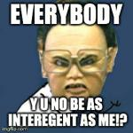 Kim Jong Il Y U No Meme | EVERYBODY Y U NO BE AS INTEREGENT AS ME!? | image tagged in memes,kim jong il y u no | made w/ Imgflip meme maker