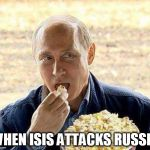 Putin popcorn | WHEN ISIS ATTACKS RUSSIA | image tagged in putin popcorn | made w/ Imgflip meme maker
