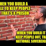 Brick wall guy | WHEN YOU BUILD A WALL TO KEEP PEOPLE IN, THAT'S A PRISON WHEN YOU BUILD IT TO KEEP PEOPLE OUT, THAT'S NATIONAL SOVEREIGNTY. | image tagged in brick wall guy | made w/ Imgflip meme maker