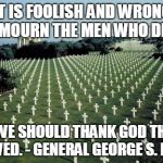 Giving Thanks This D-Day | IT IS FOOLISH AND WRONG TO MOURN THE MEN WHO DIED. RATHER WE SHOULD THANK GOD THAT SUCH MEN LIVED. - GENERAL GEORGE S. PATTON | image tagged in american graveyards in normandy,gen george  patton,memes | made w/ Imgflip meme maker