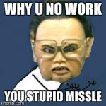 Kim Jong Il Y U No Meme | WHY U NO WORK YOU STUPID MISSLE | image tagged in memes,kim jong il y u no | made w/ Imgflip meme maker