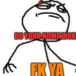 Fk Yeah Meme | DO YOUR HOME WORK FK YA | image tagged in memes,fk yeah,scumbag | made w/ Imgflip meme maker