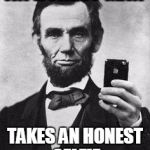 Lincoln Selfie | AN HONEST MAN TAKES AN HONEST SELFIE | image tagged in lincoln selfie | made w/ Imgflip meme maker