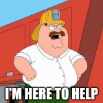 Peter Griffin Fireman | I'M HERE TO HELP | image tagged in peter griffin fireman | made w/ Imgflip meme maker