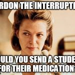 Nurse Ratched | PARDON THE INTERRUPTION COULD YOU SEND A STUDENT FOR THEIR MEDICATION? | image tagged in nurse ratched | made w/ Imgflip meme maker