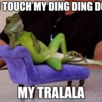 Sassy Iguana Meme | YOU TOUCH MY DING DING DONG MY TRALALA | image tagged in memes,sassy iguana | made w/ Imgflip meme maker