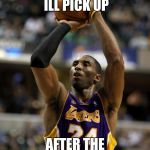 "Kobe Meme | ""TELL HIM ILL PICK UP AFTER THE FIFTH RING"" 