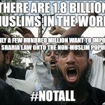 terrorists in ky | THERE ARE 1.8 BILLION MUSLIMS IN THE WORLD #NOTALL ONLY A FEW HUNDRED MILLION WANT TO IMPOSE THEIR SHARIA LAW ONTO THE NON-MUSLIM POPULATION | image tagged in terrorists in ky | made w/ Imgflip meme maker