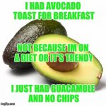Avocado Guilt | I HAD AVOCADO TOAST FOR BREAKFAST I JUST HAD GUACAMOLE AND NO CHIPS NOT BECAUSE IM ON A DIET OR IT'S TRENDY | image tagged in avocado guilt | made w/ Imgflip meme maker