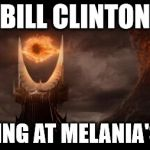 Eye Of Sauron Meme | BILL CLINTON LOOKING AT MELANIA'S ASS | image tagged in memes,eye of sauron | made w/ Imgflip meme maker