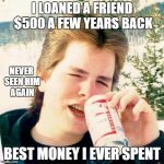 True story | I LOANED A FRIEND $500 A FEW YEARS BACK BEST MONEY I EVER SPENT NEVER SEEN HIM AGAIN | image tagged in memes,eighties teen | made w/ Imgflip meme maker