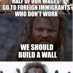 NotBraveHearth | HALF OF OUR WAGES GO TO FOREIGN IMMIGRANTS WHO DON'T WORK BUILD THE WALL !!! WE SHOULD BUILD A WALL | image tagged in notbravehearth | made w/ Imgflip meme maker