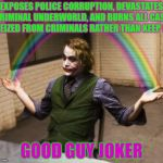 Joker Rainbow Hands Meme | EXPOSES POLICE CORRUPTION, DEVASTATES CRIMINAL UNDERWORLD, AND BURNS ALL CASH SEIZED FROM CRIMINALS RATHER THAN KEEP IT GOOD GUY JOKER | image tagged in memes,joker rainbow hands | made w/ Imgflip meme maker