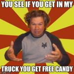 Crazy Hispanic Man Meme | YOU SEE IF YOU GET IN MY TRUCK YOU GET FREE CANDY | image tagged in memes,crazy hispanic man | made w/ Imgflip meme maker