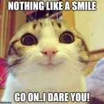 smiley cat | NOTHING LIKE A SMILE GO ON..I DARE YOU! | image tagged in smiley cat | made w/ Imgflip meme maker