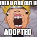 Naruto joke | WHEN U FIND OUT UR ADOPTED | image tagged in naruto joke | made w/ Imgflip meme maker