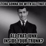 rod serling twilight zone | WHATCHA GONNA DO WITH ALL THAT JUNK ALL THAT JUNK INSIDE YOUR TRUNK? | image tagged in rod serling twilight zone,black eyed peas,junk | made w/ Imgflip meme maker