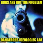 gun in face | GUNS ARE NOT THE PROBLEM DANGEROUS IDEOLOGIES ARE | image tagged in gun in face | made w/ Imgflip meme maker