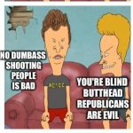 Republicans in the gallery... the shooting gallery | SOME DUDE JUST SHOT SOME REPUBLICANS HEH HEH DID THEY DIE? NO DUMBASS SHOOTING PEOPLE IS BAD YOU'RE BLIND BUTTHEAD REPUBLICANS ARE EVIL SHUT | image tagged in beavis and butthead,memes | made w/ Imgflip meme maker