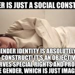 Woman in Straight Jacket | GENDER IS JUST A SOCIAL CONSTRUCT. BUT, GENDER IDENTITY IS ABSOLUTELY NOT A SOCIAL CONSTRUCT! IT'S AN OBJECTIVE TRUTH THAT DESERVES SPECIAL  | image tagged in woman in straight jacket | made w/ Imgflip meme maker