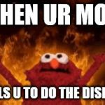 all hail hell elmo | WHEN UR MOM TELLS U TO DO THE DISHES | image tagged in all hail hell elmo | made w/ Imgflip meme maker