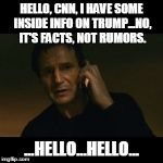Liam Neeson Taken Meme | HELLO, CNN, I HAVE SOME INSIDE INFO ON TRUMP...NO, IT'S FACTS, NOT RUMORS. ...HELLO...HELLO... | image tagged in memes,liam neeson taken | made w/ Imgflip meme maker