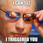 Putin Nuke | I CAN SEE I TRIGGERED YOU | image tagged in putin nuke | made w/ Imgflip meme maker