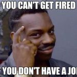 Roll Safe | YOU CAN'T GET FIRED IF YOU DON'T HAVE A JOB. | image tagged in roll safe | made w/ Imgflip meme maker