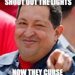 Chavez Meme | SOCIALISM THEY SHOOT OUT THE LIGHTS NOW THEY CURSE THE DARK | image tagged in memes,chavez | made w/ Imgflip meme maker
