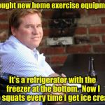 Fat Val Kilmer Meme | I bought new home exercise equipment It's a refrigerator with the freezer at the bottom.  Now I do squats every time I get ice cream | image tagged in memes,fat val kilmer | made w/ Imgflip meme maker