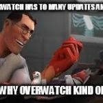 Team Fortress 2 Medic | SEE OVERWATCH HAS TO MANY UPDATES AND HEROS THAT'S WHY OVERWATCH KIND OF SUCKS | image tagged in team fortress 2 medic | made w/ Imgflip meme maker