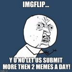 Y u no: imgflip edition | IMGFLIP... Y U NO LET US SUBMIT MORE THEN 2 MEMES A DAY! | image tagged in memes,y u no | made w/ Imgflip meme maker