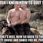 Putin Trump on Horse | I WISH I KNEW HOW TO QUIT YOU THAT'S NICE. NOW GO BACK TO THE WHITE HOUSE AND DANCE FOR ME, PUPPET. | image tagged in putin trump on horse | made w/ Imgflip meme maker