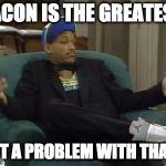 YEAH! | BACON IS THE GREATEST GOT A PROBLEM WITH THAT? | image tagged in i ain't even mad,iwanttobebacon,iwanttobebaconcom | made w/ Imgflip meme maker