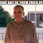 Sling blade | YOU OFFERING ANY OF THEM FRIED PERTATERS? | image tagged in sling blade | made w/ Imgflip meme maker