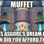 beauty and beast library | MUFFET THIS IS ASGORE'S DREAM HOME. HOW DID YOU AFFORD THIS? | image tagged in beauty and beast library | made w/ Imgflip meme maker