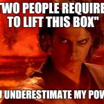 "You Underestimate My Power Meme | ""TWO PEOPLE REQUIRED TO LIFT THIS BOX"" YOU UNDERESTIMATE MY POWER 